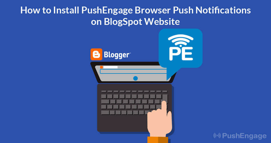 How to Install PushEngage Browser Push Notification on Blogger Site